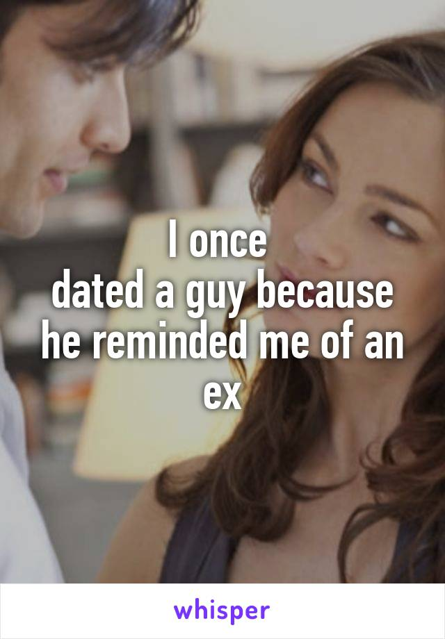 I once  dated a guy because he reminded me of an ex