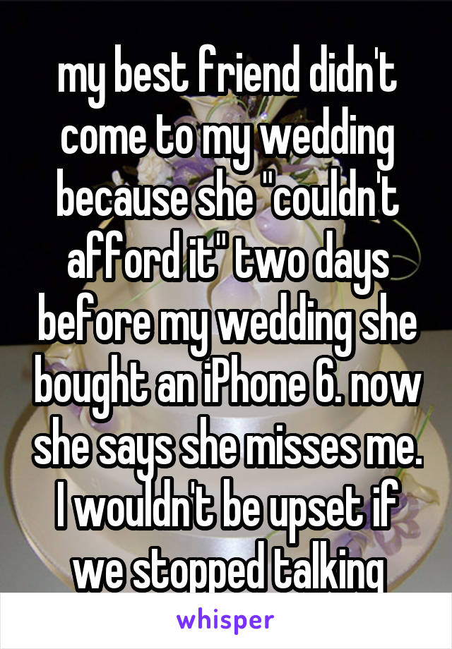 "my best friend didn't come to my wedding because she ""couldn't afford it"" two days before my wedding she bought an iPhone 6. now she says she misses me. I wouldn't be upset if we stopped talking"