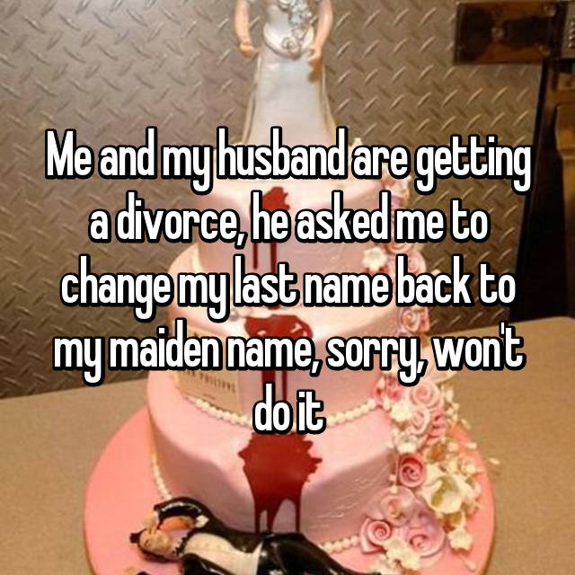 Me and my husband are getting a divorce, he asked me to change my last name back to my maiden name, sorry, won't do it