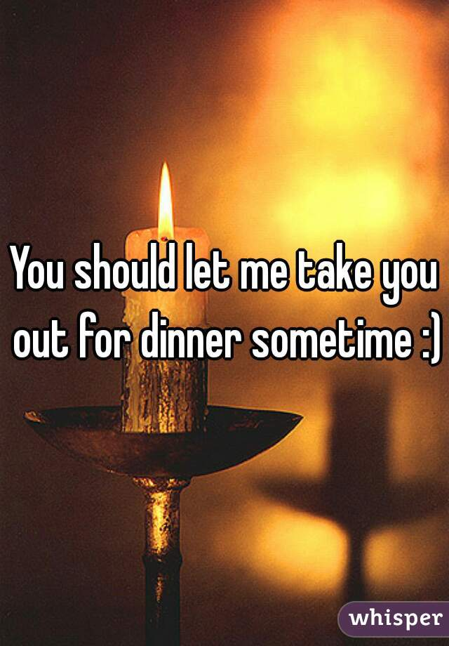 Can I take you to Dinner?