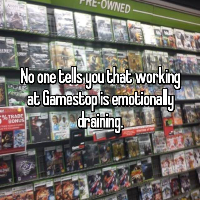 No one tells you that working at Gamestop is emotionally draining.