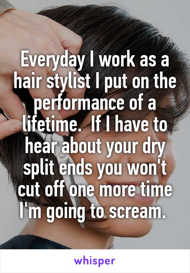 Everyday I work as a hair stylist I put on the performance of a lifetime.  If I have to hear about your dry split ends you won't cut off one more time I'm going to scream.