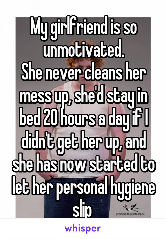 My girlfriend is so unmotivated. She never cleans her mess up, she'd stay in bed 20 hours a day if I didn't get her up, and she has now started to let her personal hygiene slip