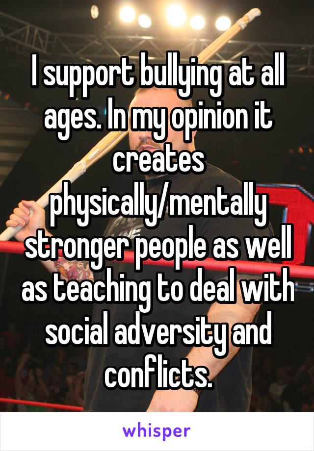 I support bullying at all ages. In my opinion it creates physically/mentally stronger people as well as teaching to deal with social adversity and conflicts.
