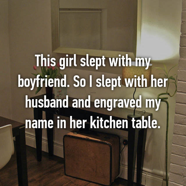 This girl slept with my boyfriend. So I slept with her husband and engraved my name in her kitchen table.