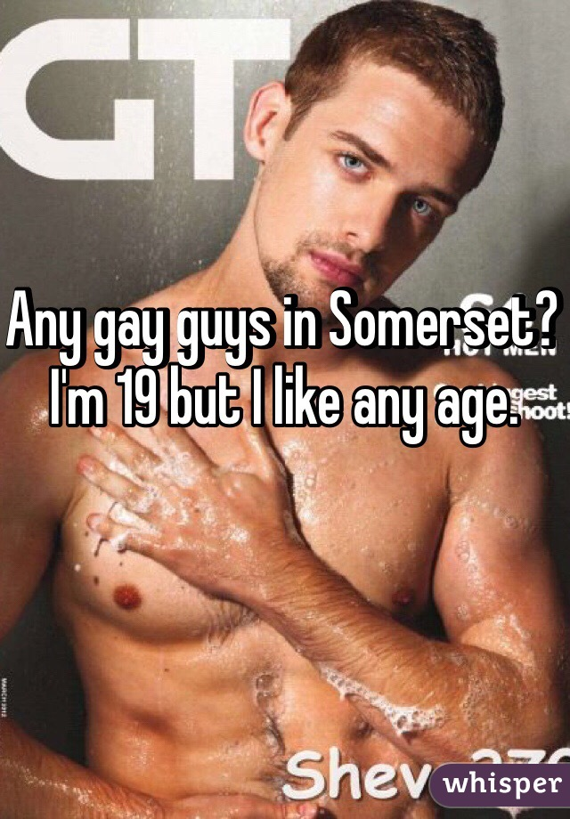 Any gay guys in Somerset? I'm 19 but I like any age.