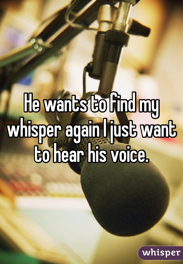 He wants to find my whisper again I just want to hear his voice.