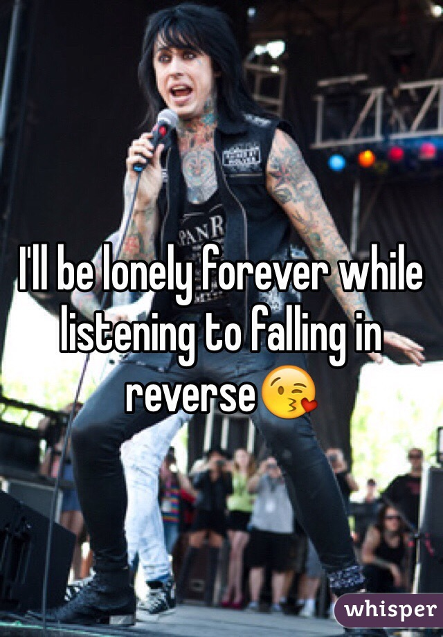 I'll be lonely forever while listening to falling in reverse😘