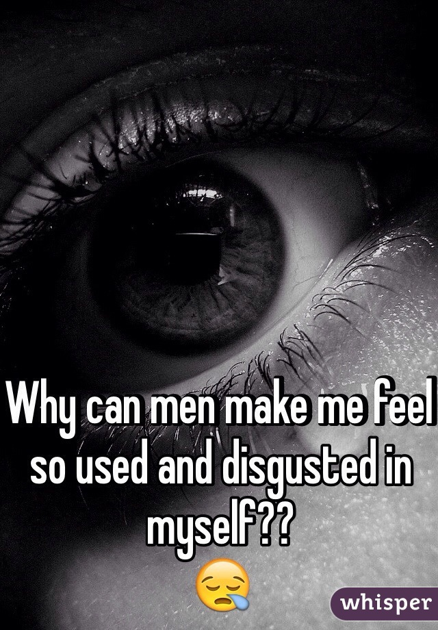 Why can men make me feel so used and disgusted in myself??  😪