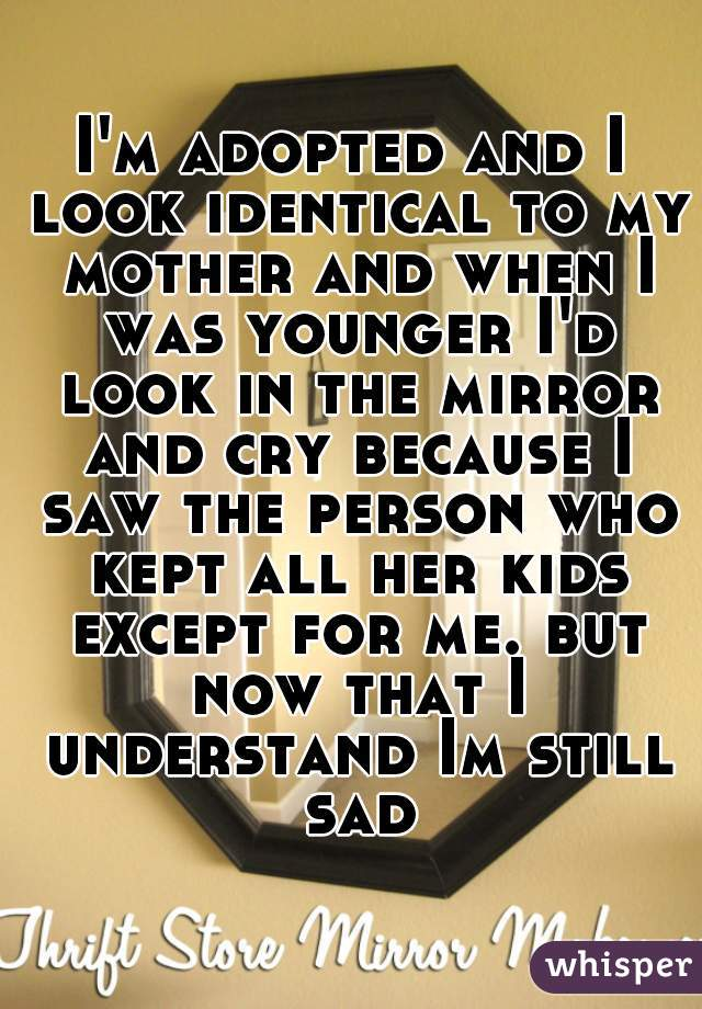 I'm adopted and I look identical to my mother and when I was younger I'd look in the mirror and cry because I saw the person who kept all her kids except for me. but now that I understand Im still sad