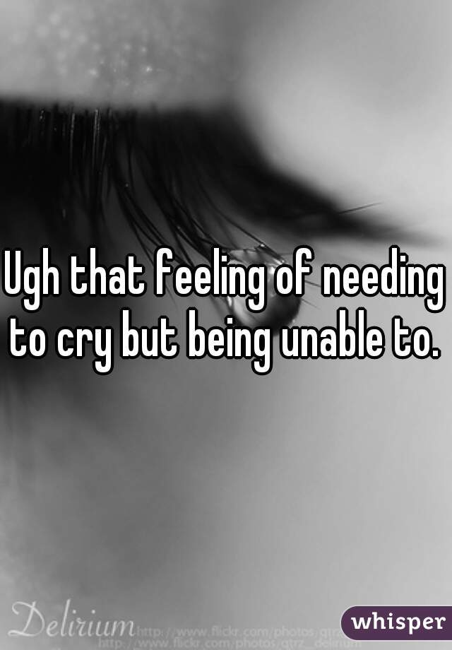 Ugh that feeling of needing to cry but being unable to.