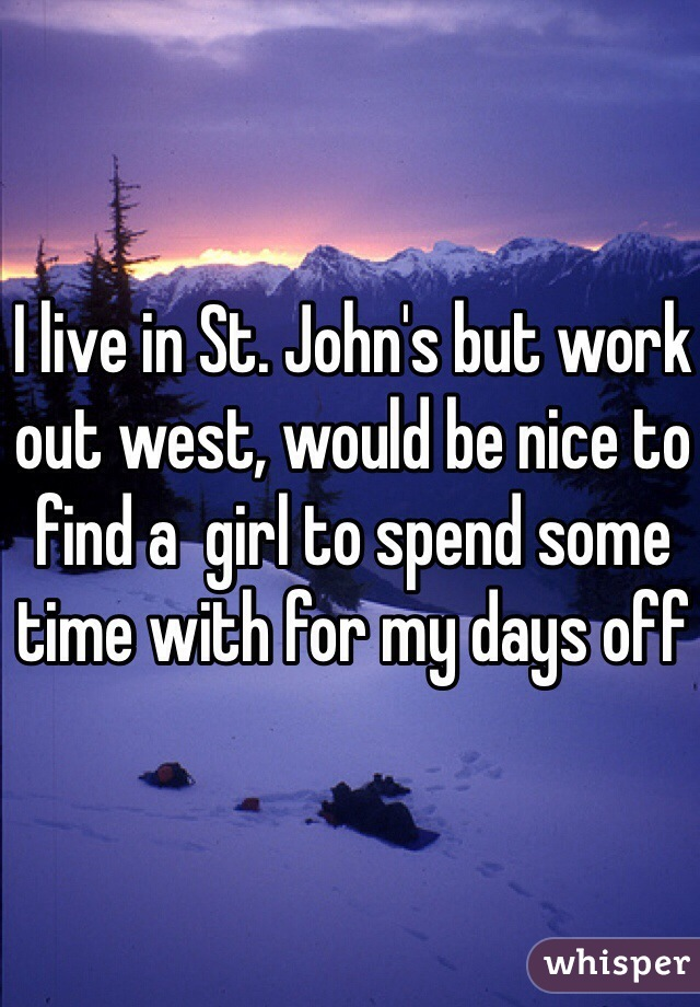 I live in St. John's but work out west, would be nice to find a  girl to spend some time with for my days off