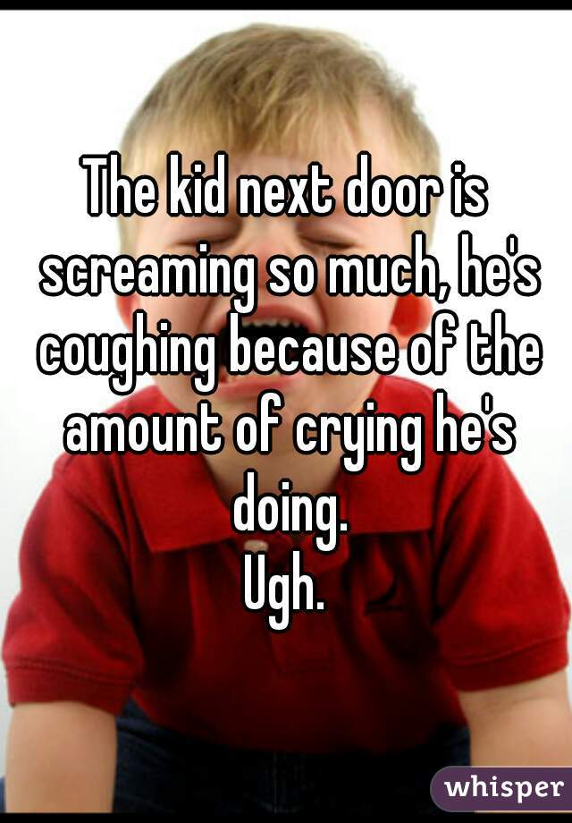 The kid next door is screaming so much, he's coughing because of the amount of crying he's doing. Ugh.