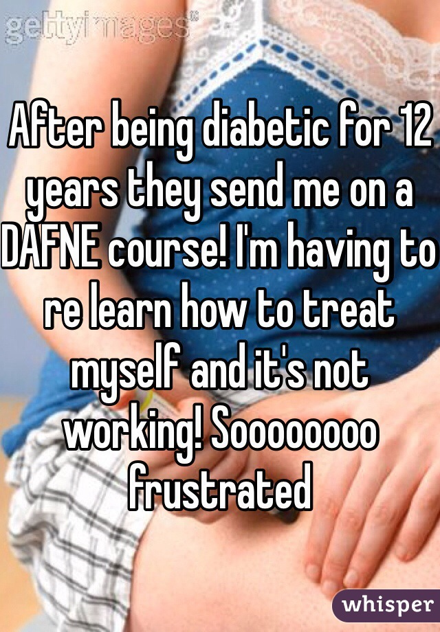 After being diabetic for 12 years they send me on a DAFNE course! I'm having to re learn how to treat myself and it's not working! Soooooooo frustrated