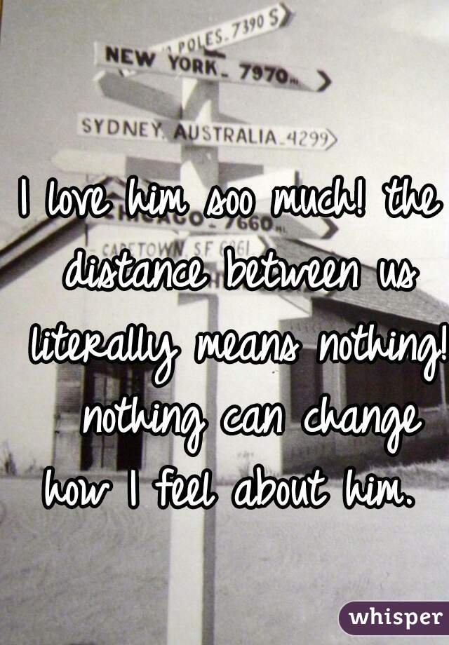 I love him soo much! the distance between us literally means nothing!  nothing can change how I feel about him.