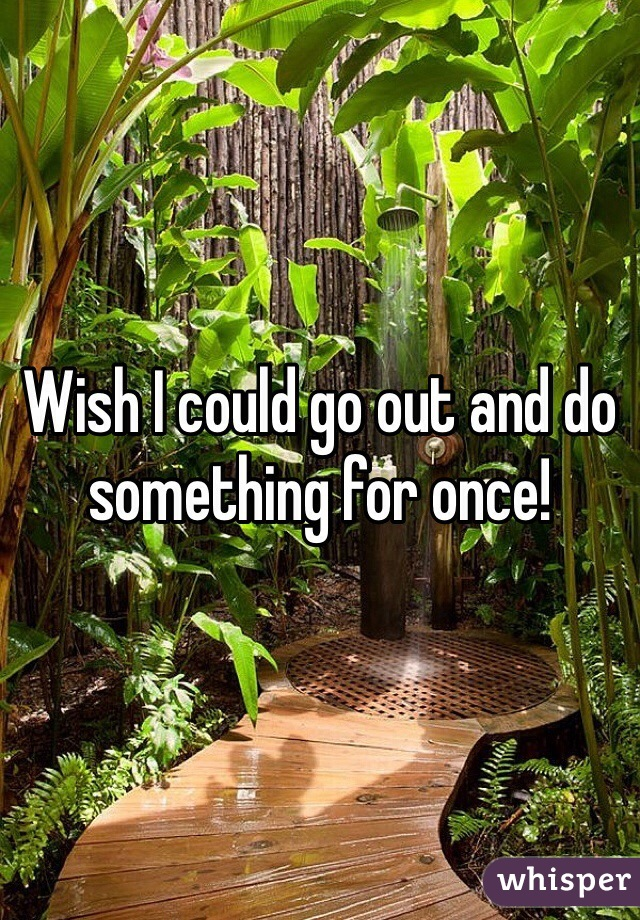 Wish I could go out and do something for once!