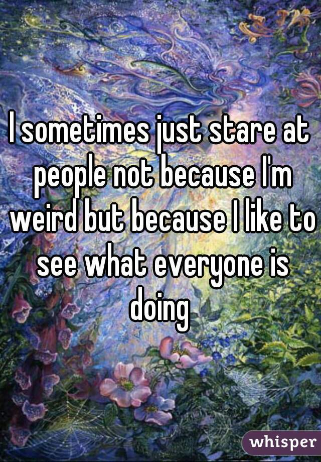 I sometimes just stare at people not because I'm weird but because I like to see what everyone is doing