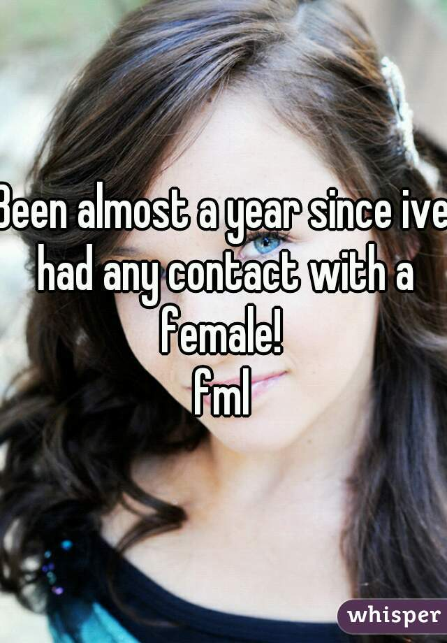 Been almost a year since ive had any contact with a female!  fml