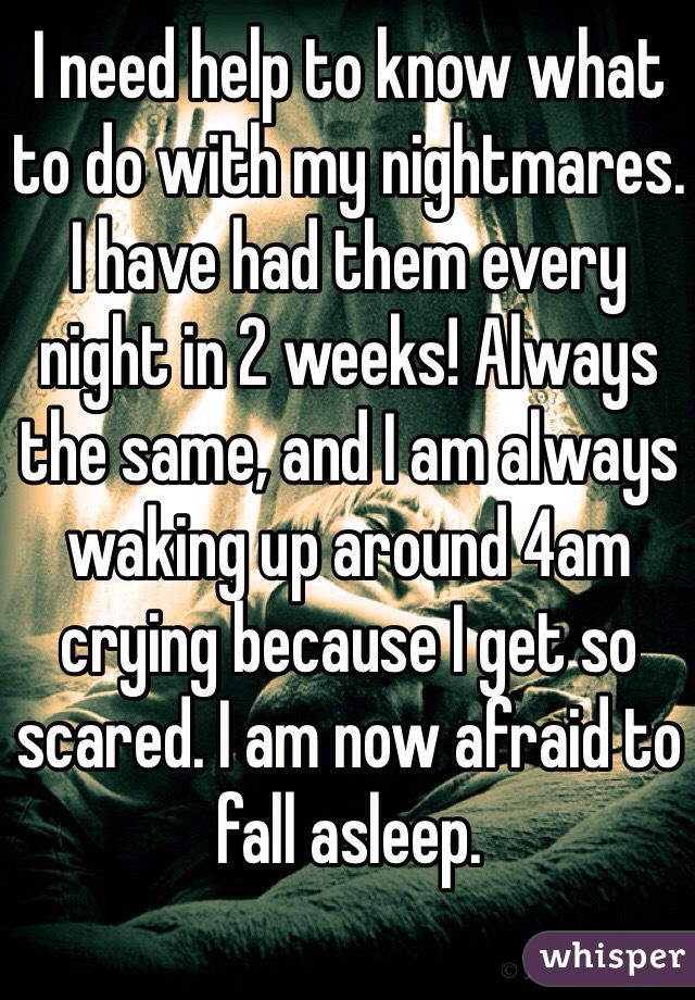 I need help to know what to do with my nightmares. I have had them every night in 2 weeks! Always the same, and I am always waking up around 4am crying because I get so scared. I am now afraid to fall asleep.