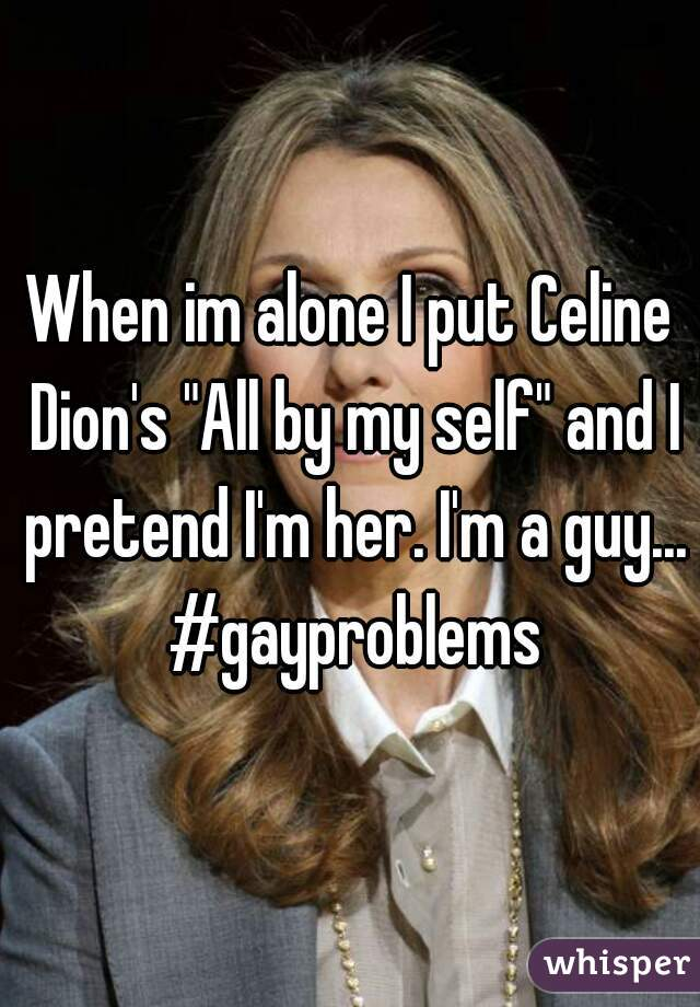 """When im alone I put Celine Dion's """"All by my self"""" and I pretend I'm her. I'm a guy... #gayproblems"""