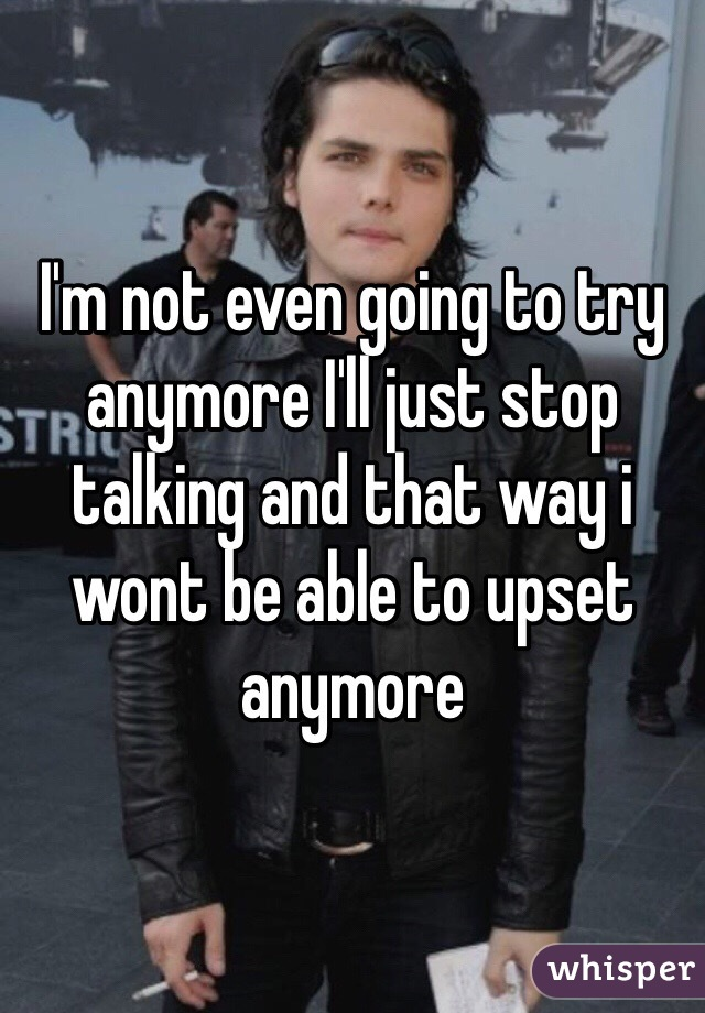 I'm not even going to try anymore I'll just stop talking and that way i wont be able to upset anymore