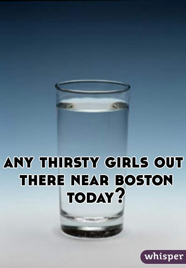 any thirsty girls out there near boston today?