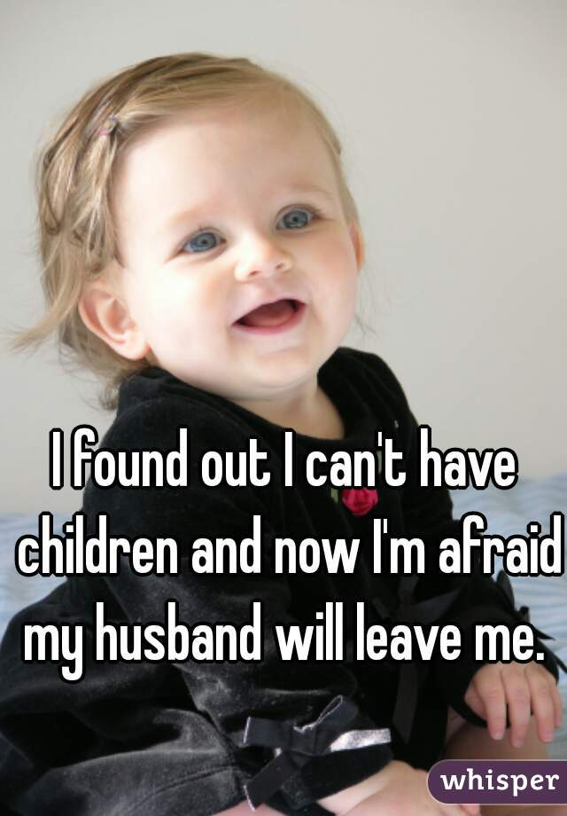 I found out I can't have children and now I'm afraid my husband will leave me.