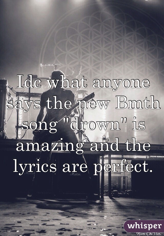"""Idc what anyone says the new Bmth song """"drown"""" is amazing and the lyrics are perfect."""