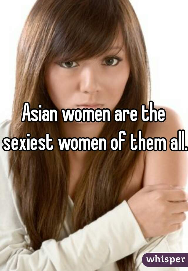Asian women are the sexiest women of them all.