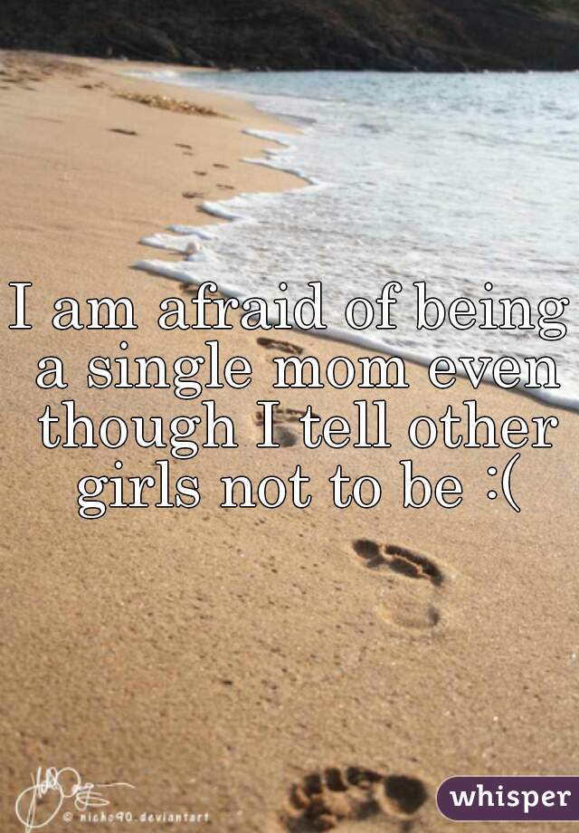 I am afraid of being a single mom even though I tell other girls not to be :(