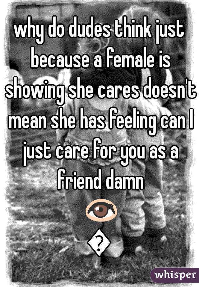 why do dudes think just because a female is showing she cares doesn't mean she has feeling can I just care for you as a friend damn 👀👀