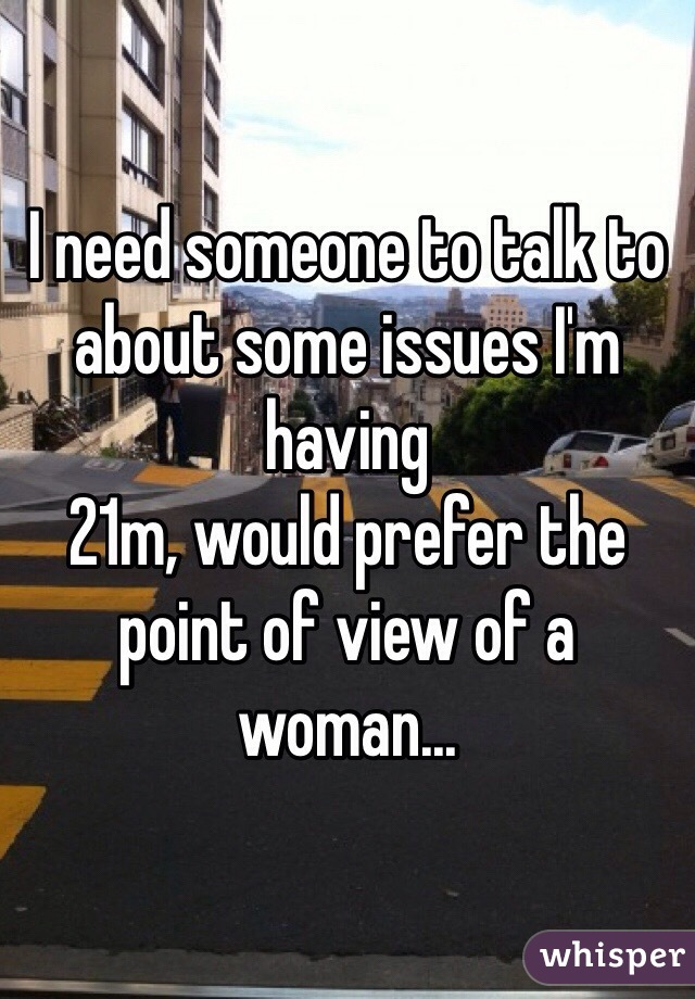 I need someone to talk to about some issues I'm having 21m, would prefer the point of view of a woman...