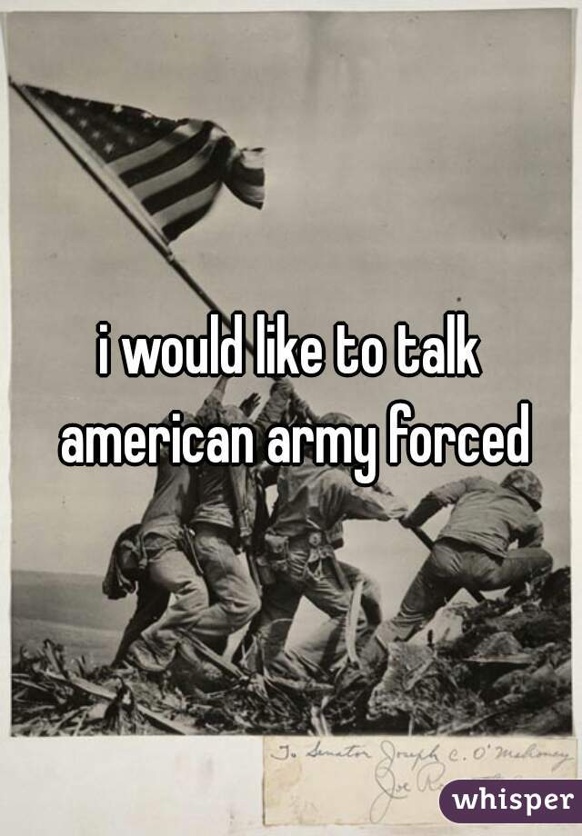 i would like to talk american army forced