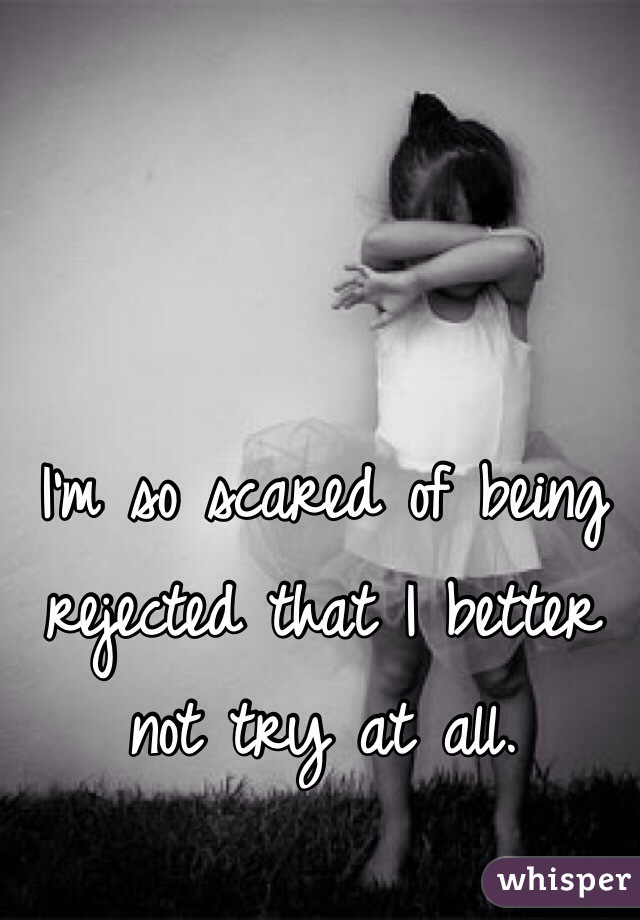 I'm so scared of being rejected that I better not try at all.