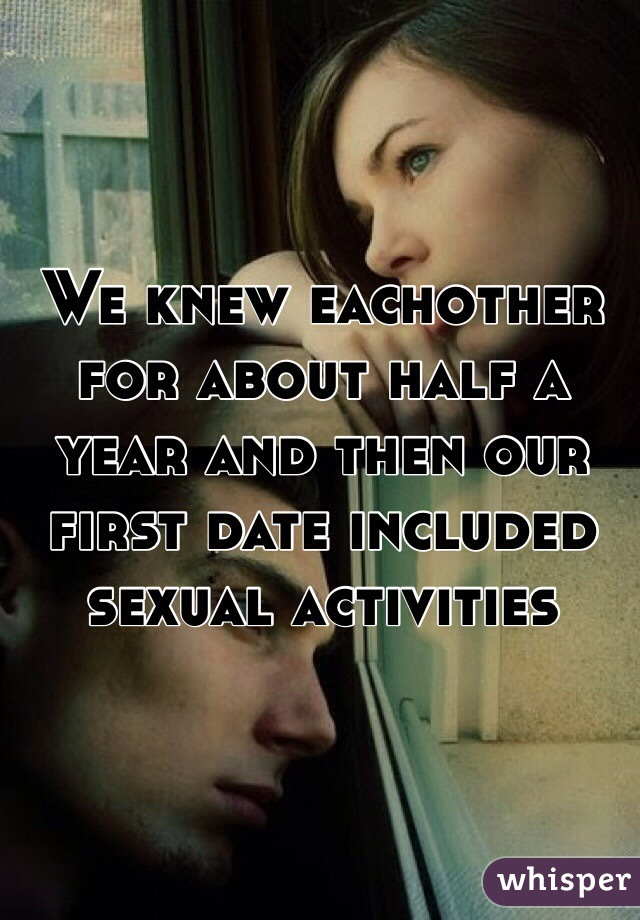 We knew eachother for about half a year and then our first date included sexual activities