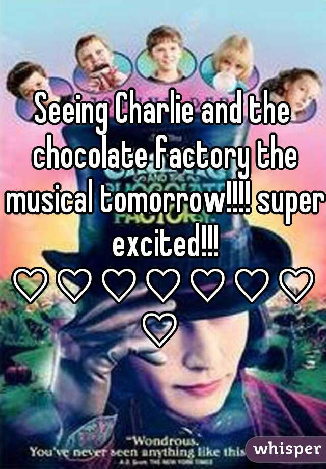 Seeing Charlie and the chocolate factory the musical tomorrow!!!! super excited!!! ♡♡♡♡♡♡♡♡