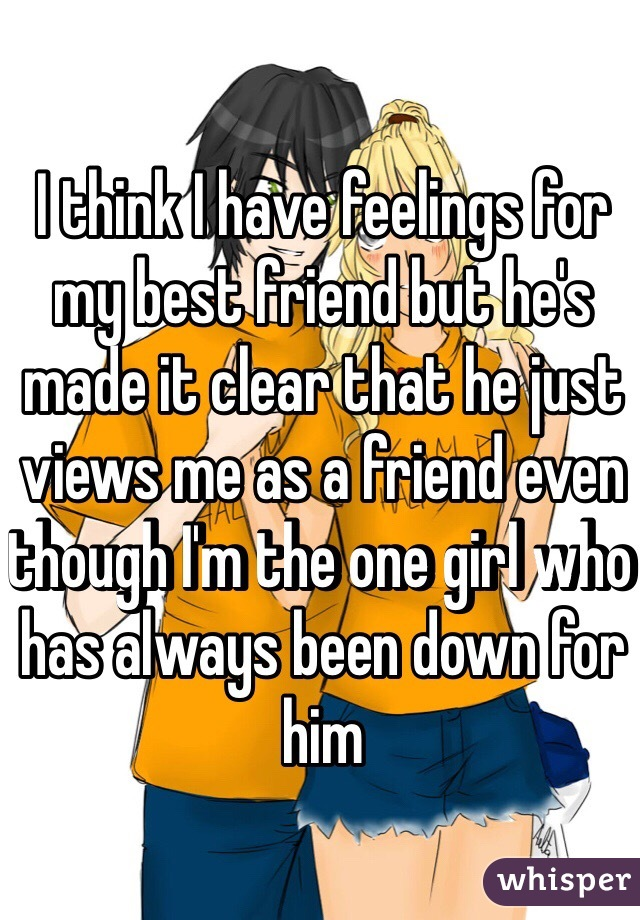 I think I have feelings for my best friend but he's made it clear that he just views me as a friend even though I'm the one girl who has always been down for him