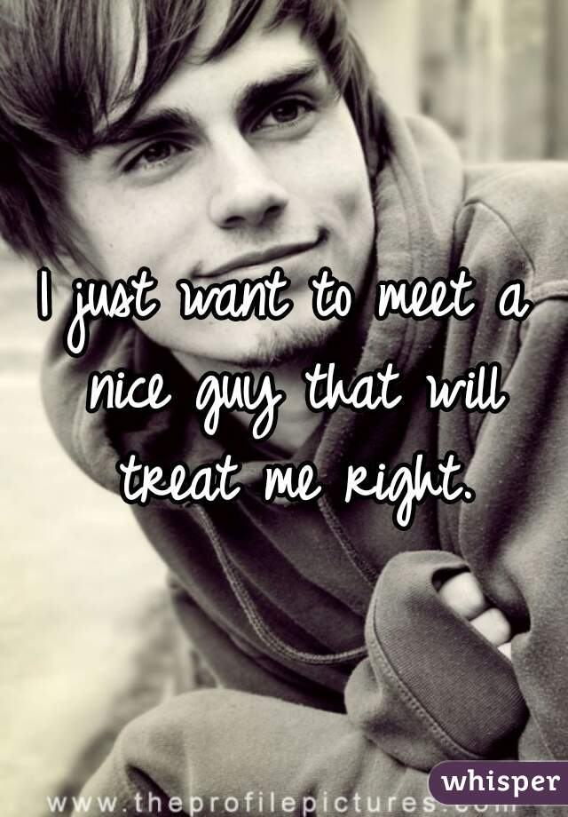 I just want to meet a nice guy that will treat me right.