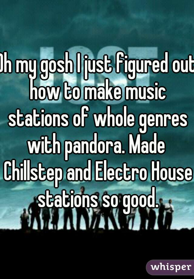 Oh my gosh I just figured out how to make music stations of whole genres with pandora. Made  Chillstep and Electro House stations so good.