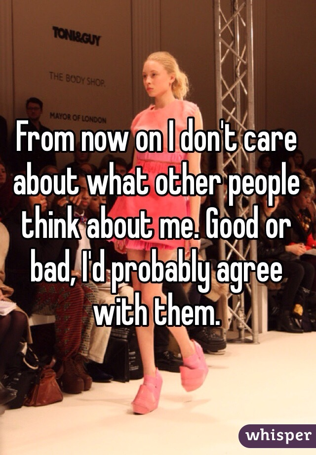 From now on I don't care about what other people think about me. Good or bad, I'd probably agree with them.
