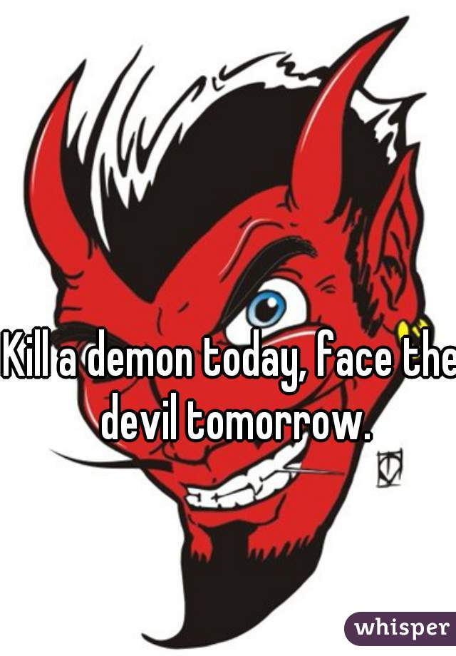 Kill a demon today, face the devil tomorrow.