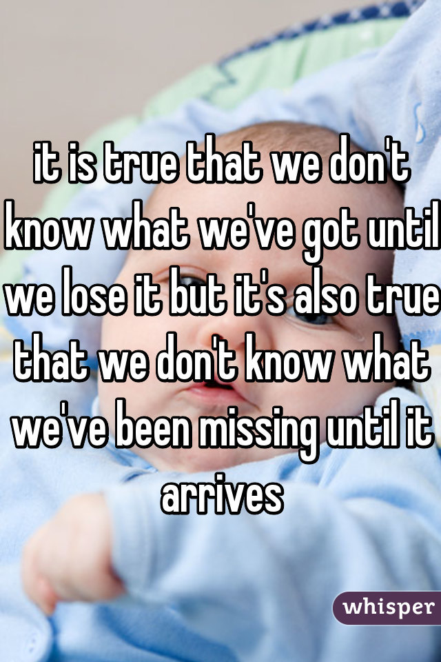 it is true that we don't know what we've got until we lose it but it's also true that we don't know what we've been missing until it arrives