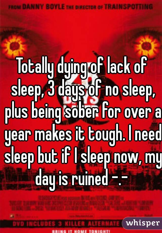 Totally dying of lack of sleep, 3 days of no sleep, plus being sober for over a year makes it tough. I need sleep but if I sleep now, my day is ruined -.-