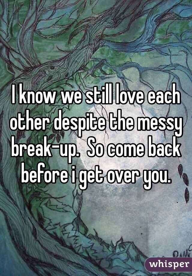 I know we still love each other despite the messy break-up.  So come back before i get over you.