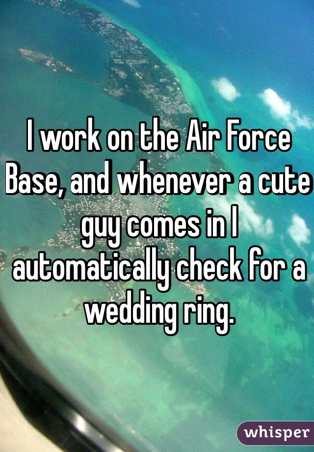 I work on the Air Force Base, and whenever a cute guy comes in I automatically check for a wedding ring.