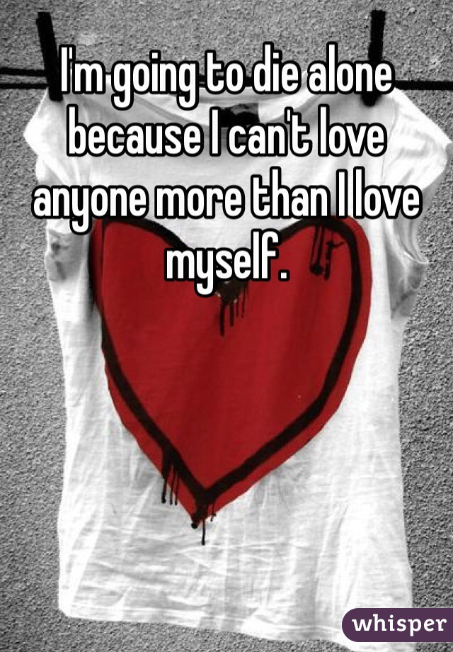 I'm going to die alone because I can't love anyone more than I love myself.