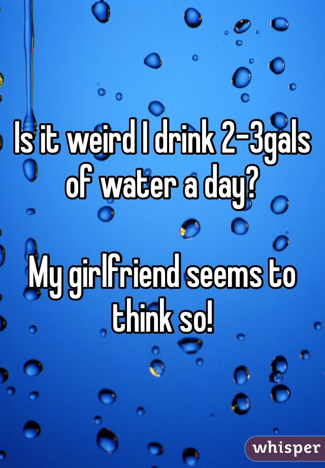 Is it weird I drink 2-3gals of water a day?   My girlfriend seems to think so!