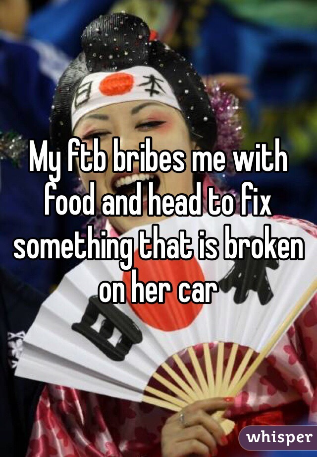 My ftb bribes me with food and head to fix something that is broken on her car