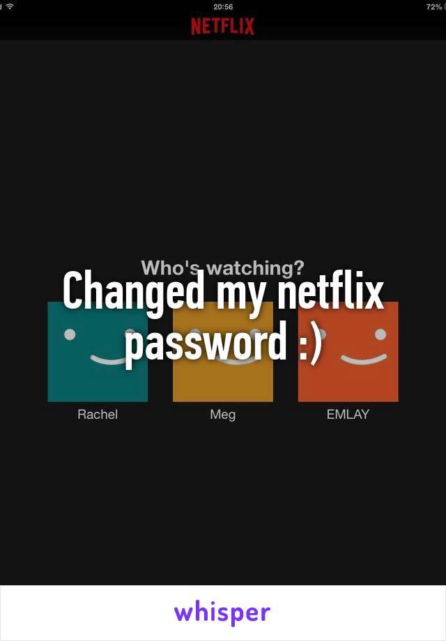 Changed my netflix password :)