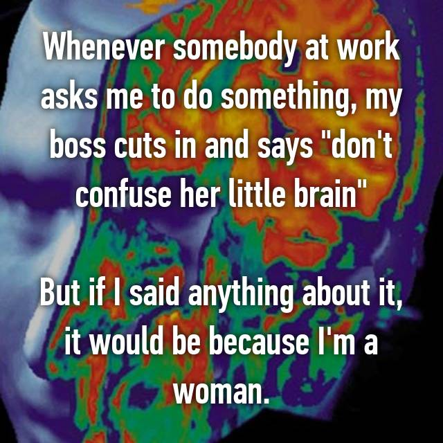 """Whenever somebody at work asks me to do something, my boss cuts in and says """"don't confuse her little brain""""  But if I said anything about it, it would be because I'm a woman."""